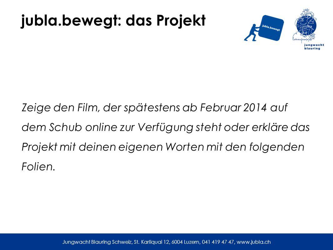 jubla.bewegt: das Projekt Zeige den Film, der spätestens ab Februar 2014 auf dem Schub online zur Verfügung steht oder erkläre das Projekt mit deinen eigenen Worten mit den folgenden Folien.
