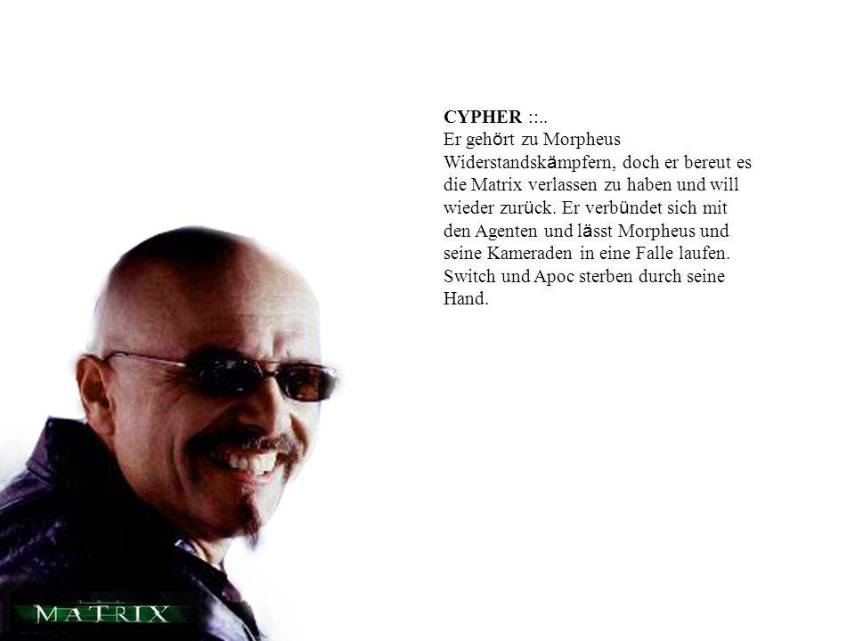 CYPHER ::.. Er geh ö rt zu Morpheus Widerstandsk ä mpfern, doch er bereut es die Matrix verlassen zu haben und will wieder zur ü ck. Er verb ü ndet si