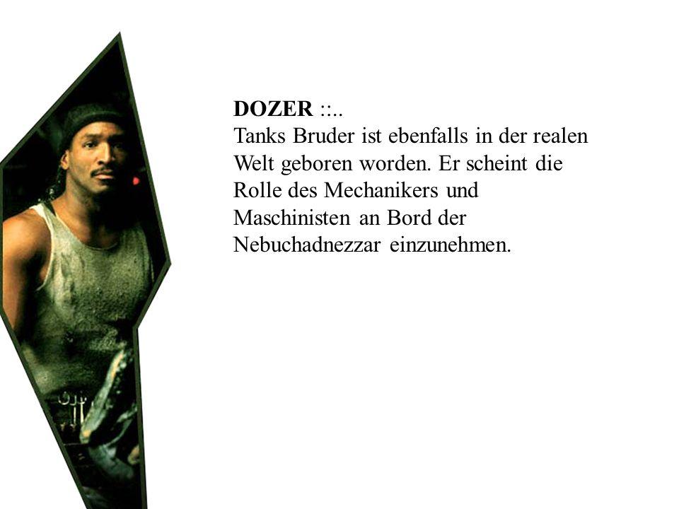 DOZER ::.. Tanks Bruder ist ebenfalls in der realen Welt geboren worden. Er scheint die Rolle des Mechanikers und Maschinisten an Bord der Nebuchadnez
