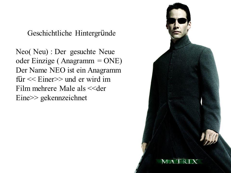 Geschichtliche Hintergr ü nde Neo( Neu) : Der gesuchte Neue oder Einzige ( Anagramm = ONE) Der Name NEO ist ein Anagramm f ü r > und er wird im Film m