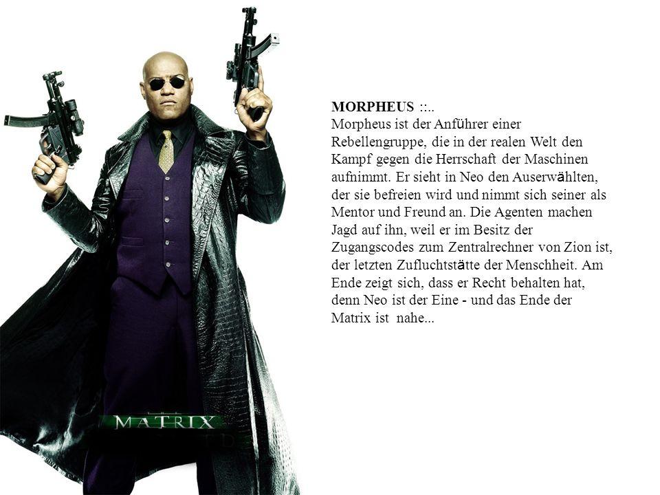 MORPHEUS ::.. Morpheus ist der Anf ü hrer einer Rebellengruppe, die in der realen Welt den Kampf gegen die Herrschaft der Maschinen aufnimmt. Er sieht