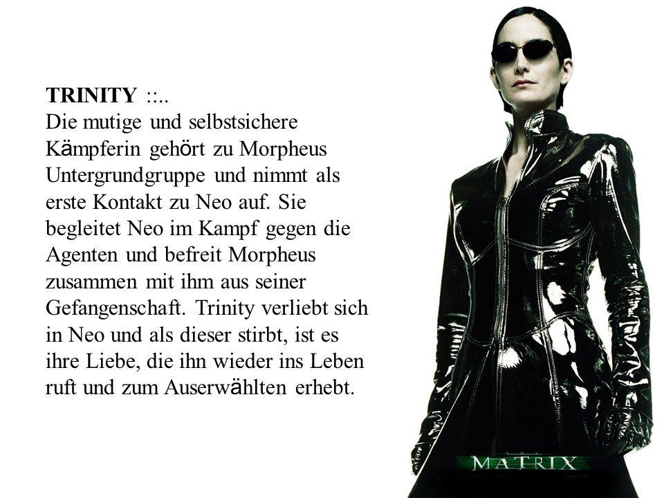 TRINITY ::.. Die mutige und selbstsichere K ä mpferin geh ö rt zu Morpheus Untergrundgruppe und nimmt als erste Kontakt zu Neo auf. Sie begleitet Neo