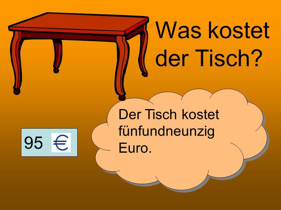 95 Was kostet der Tisch? Der Tisch kostet fünfundneunzig Euro.