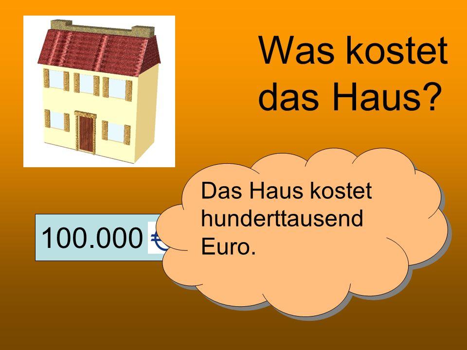 100.000 Was kostet das Haus? Das Haus kostet hunderttausend Euro.