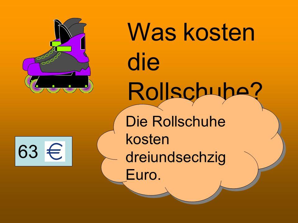 63 Was kosten die Rollschuhe? Die Rollschuhe kosten dreiundsechzig Euro.