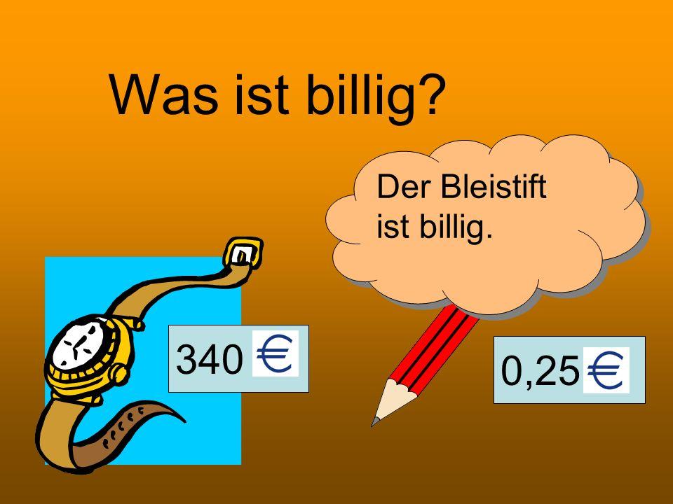 0,25 Was ist billig? Der Bleistift ist billig. 340