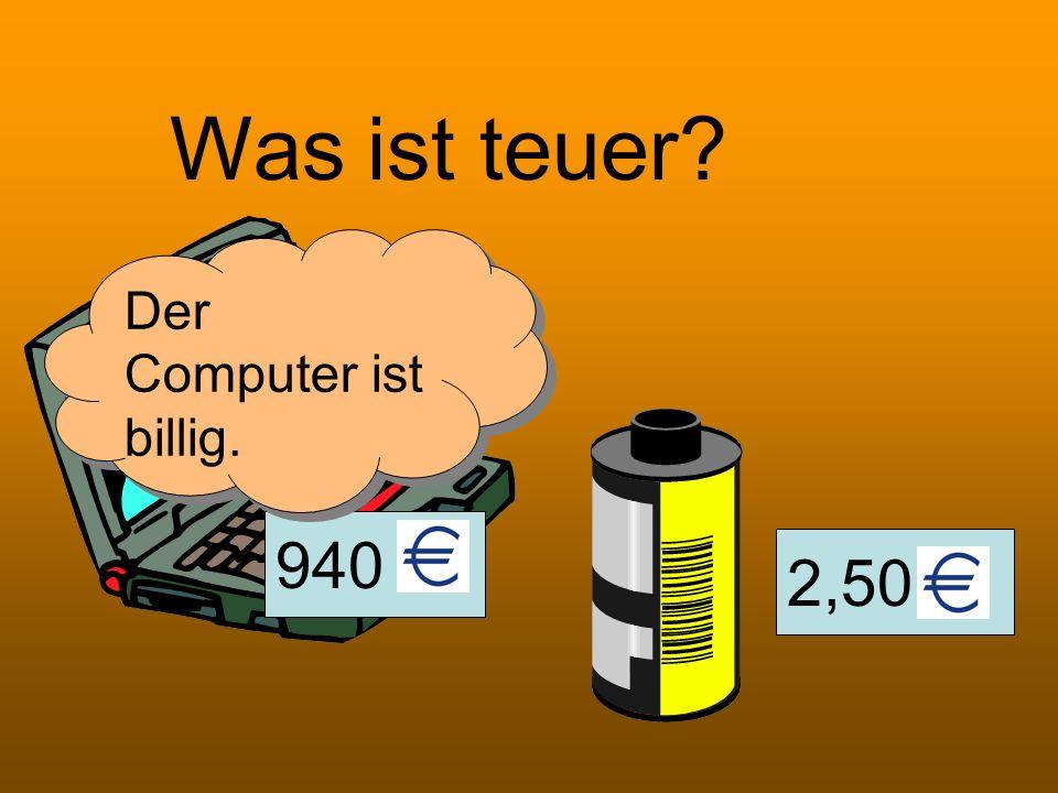 2,50 940 Was ist teuer? Der Computer ist billig.