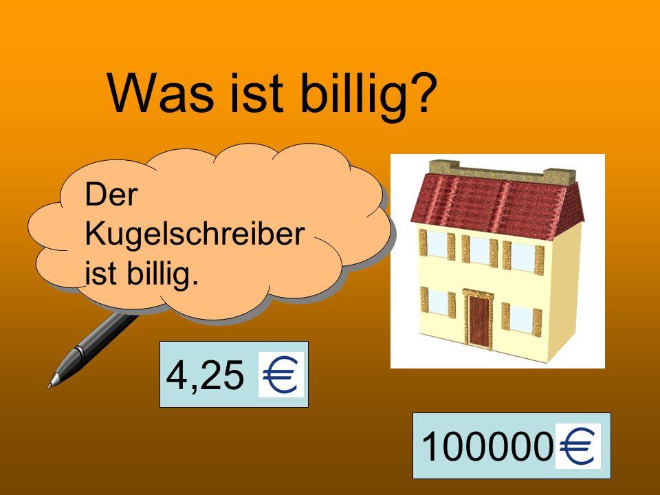 4,25 100000 Was ist billig? Der Kugelschreiber ist billig.