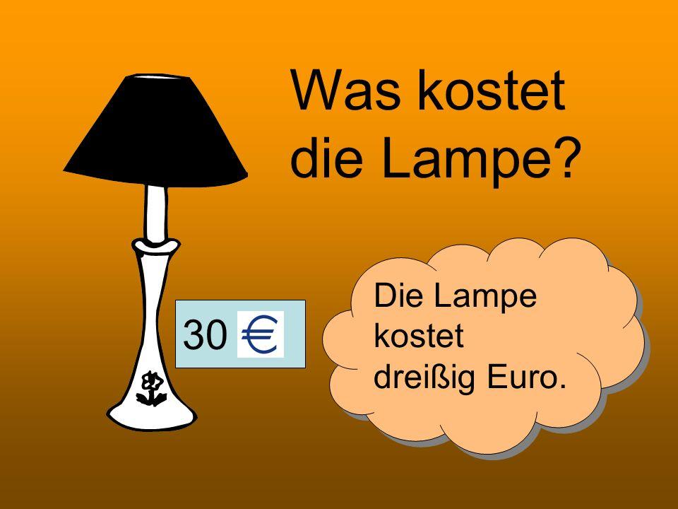 30 Was kostet die Lampe? Die Lampe kostet dreißig Euro.