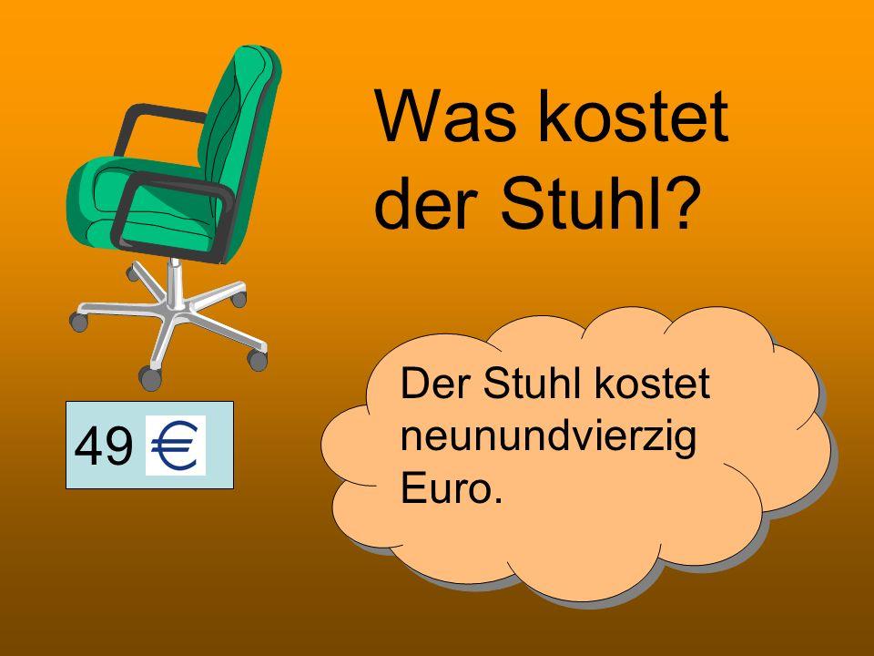 49 Was kostet der Stuhl? Der Stuhl kostet neunundvierzig Euro.