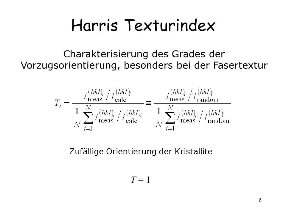 8 Harris Texturindex Charakterisierung des Grades der Vorzugsorientierung, besonders bei der Fasertextur Zufällige Orientierung der Kristallite T = 1