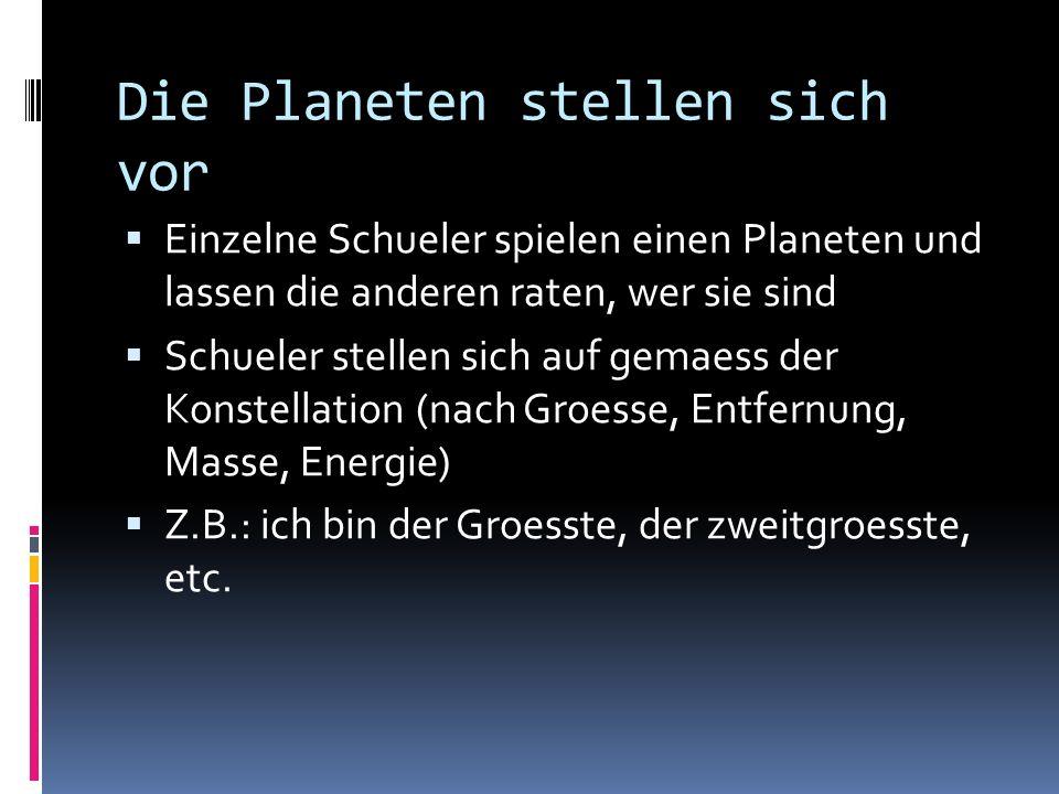 Die Planeten stellen sich vor Einzelne Schueler spielen einen Planeten und lassen die anderen raten, wer sie sind Schueler stellen sich auf gemaess de