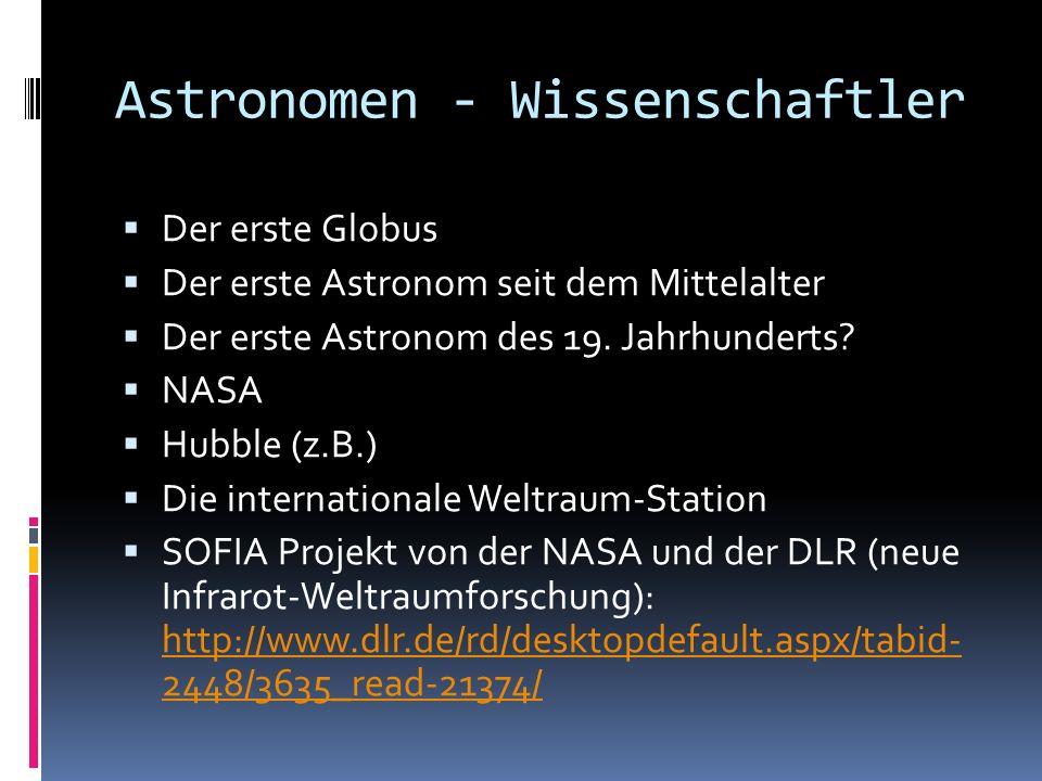 Astronomen - Wissenschaftler Der erste Globus Der erste Astronom seit dem Mittelalter Der erste Astronom des 19. Jahrhunderts? NASA Hubble (z.B.) Die