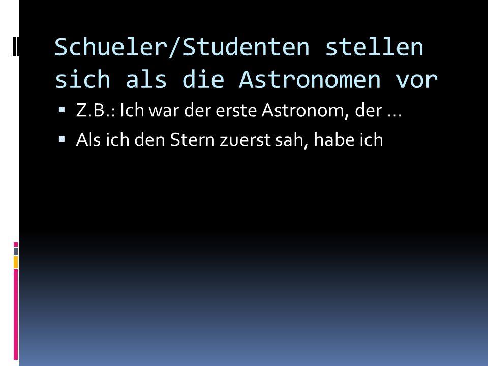 Schueler/Studenten stellen sich als die Astronomen vor Z.B.: Ich war der erste Astronom, der … Als ich den Stern zuerst sah, habe ich