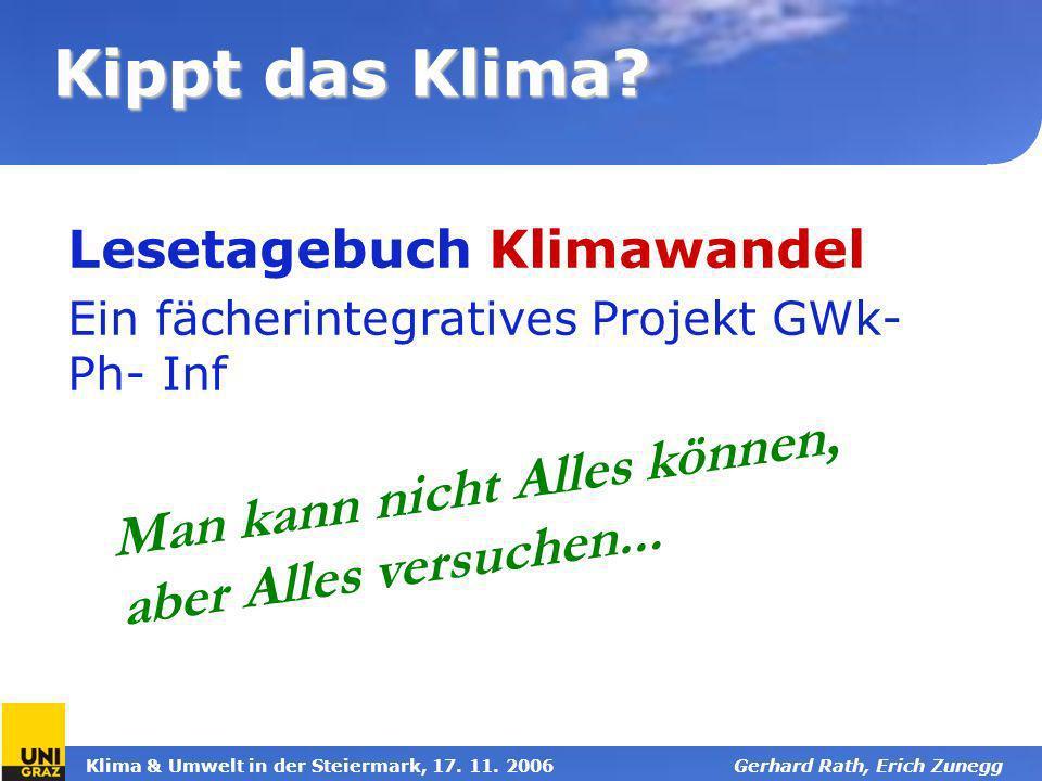 Klima & Umwelt in der Steiermark, 17. 11. 2006Gerhard Rath, Erich Zunegg Kippt das Klima? Lesetagebuch Klimawandel Ein fächerintegratives Projekt GWk-