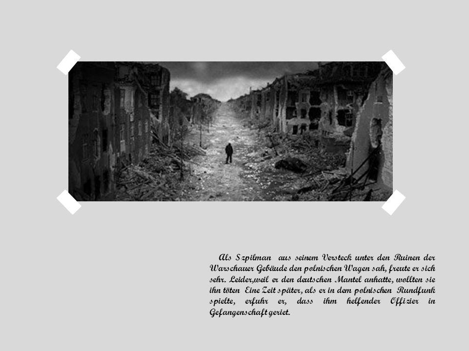 Als Szpilman aus seinem Versteck unter den Ruinen der Warschauer Gebäude den polnischen Wagen sah, freute er sich sehr. Leider,weil er den deutschen M