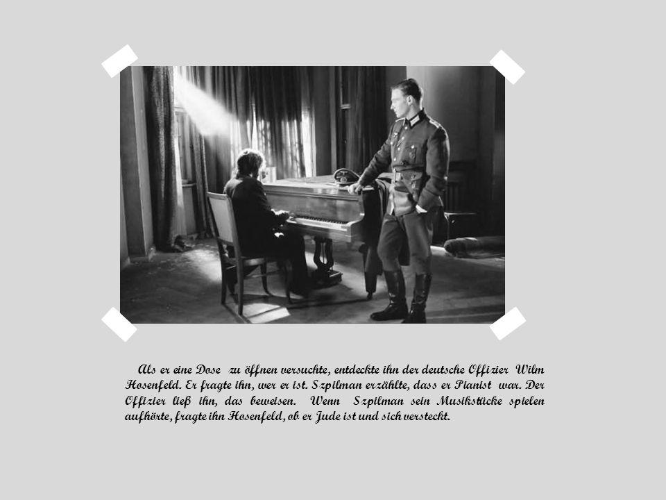 Als er eine Dose zu öffnen versuchte, entdeckte ihn der deutsche Offizier Wilm Hosenfeld. Er fragte ihn, wer er ist. Szpilman erzählte, dass er Pianis