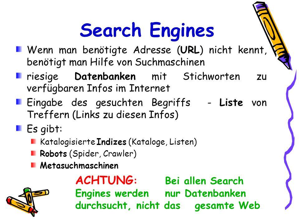 Search Engines Wenn man benötigte Adresse (URL) nicht kennt, benötigt man Hilfe von Suchmaschinen riesige Datenbanken mit Stichworten zu verfügbaren I