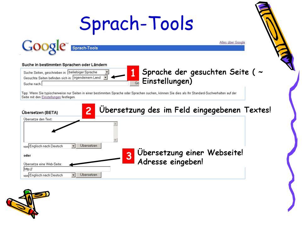 Sprach-Tools Sprache der gesuchten Seite ( ~ Einstellungen) 1 2 Übersetzung des im Feld eingegebenen Textes! 3 Übersetzung einer Webseite! Adresse ein