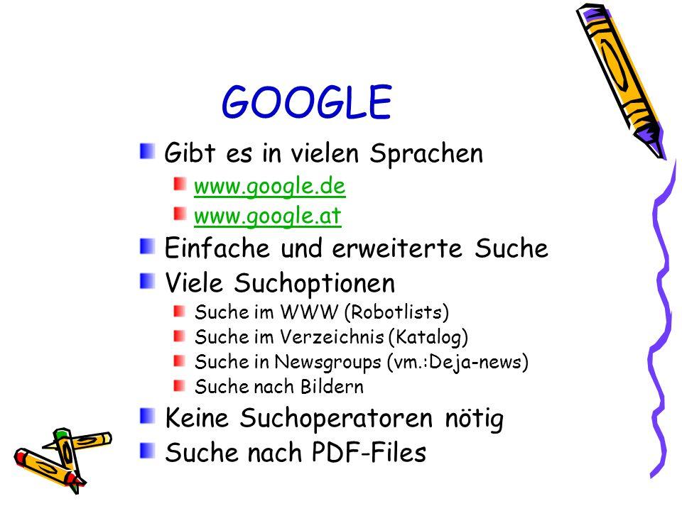 GOOGLE Gibt es in vielen Sprachen www.google.de www.google.at Einfache und erweiterte Suche Viele Suchoptionen Suche im WWW (Robotlists) Suche im Verz