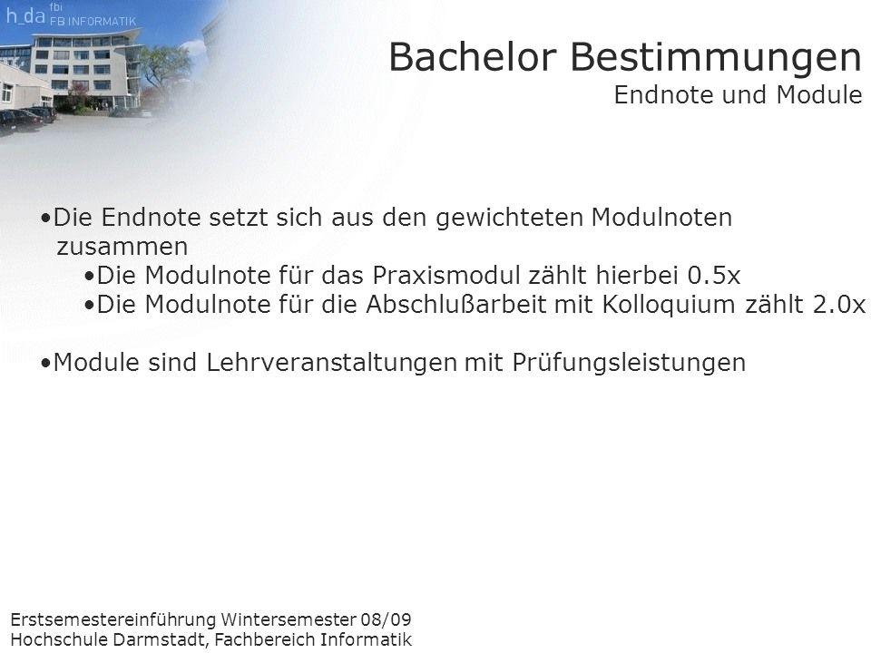 Erstsemestereinführung Wintersemester 08/09 Hochschule Darmstadt, Fachbereich Informatik Die Endnote setzt sich aus den gewichteten Modulnoten zusammen Die Modulnote für das Praxismodul zählt hierbei 0.5x Die Modulnote für die Abschlußarbeit mit Kolloquium zählt 2.0x Module sind Lehrveranstaltungen mit Prüfungsleistungen Bachelor Bestimmungen Endnote und Module