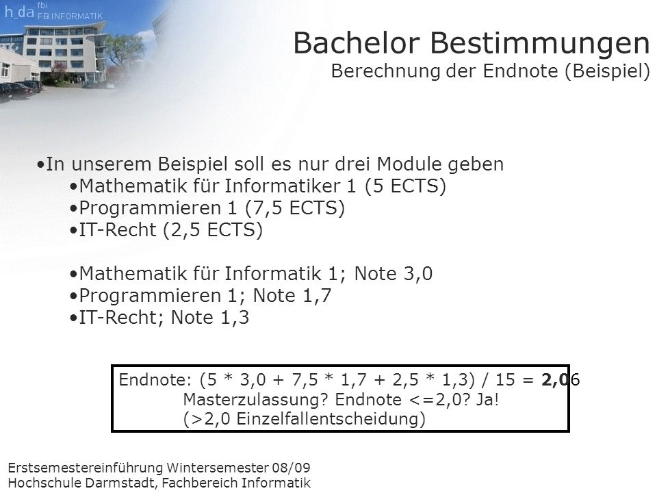 Erstsemestereinführung Wintersemester 08/09 Hochschule Darmstadt, Fachbereich Informatik Endnote: (5 * 3,0 + 7,5 * 1,7 + 2,5 * 1,3) / 15 = 2,06 Masterzulassung.