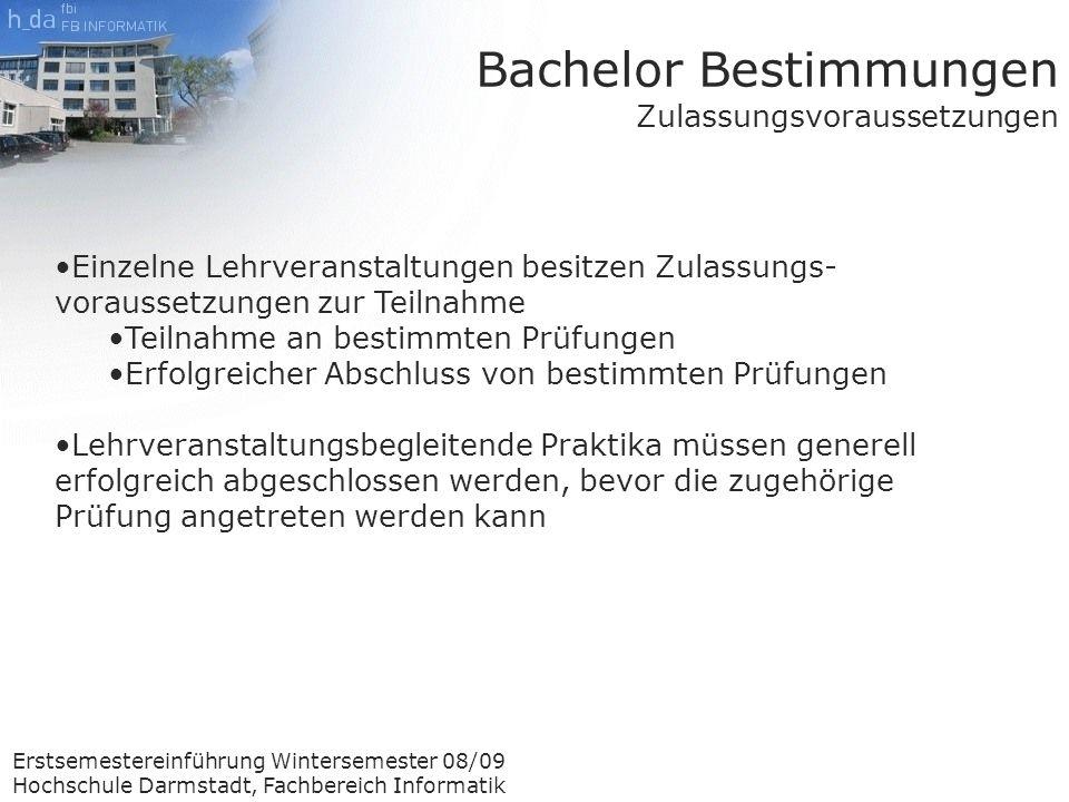 Erstsemestereinführung Wintersemester 08/09 Hochschule Darmstadt, Fachbereich Informatik Einzelne Lehrveranstaltungen besitzen Zulassungs- voraussetzungen zur Teilnahme Teilnahme an bestimmten Prüfungen Erfolgreicher Abschluss von bestimmten Prüfungen Lehrveranstaltungsbegleitende Praktika müssen generell erfolgreich abgeschlossen werden, bevor die zugehörige Prüfung angetreten werden kann Bachelor Bestimmungen Zulassungsvoraussetzungen