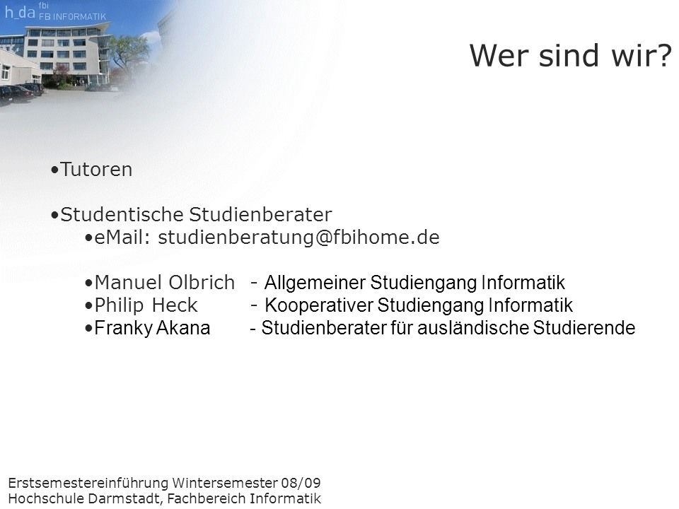 Erstsemestereinführung Wintersemester 08/09 Hochschule Darmstadt, Fachbereich Informatik Vorlesungen besuchen Praktika teilnehmen Lernen Ablauf eines Semesters Während des Semesters Manche Veranstaltungen finden nicht jede Woche statt.