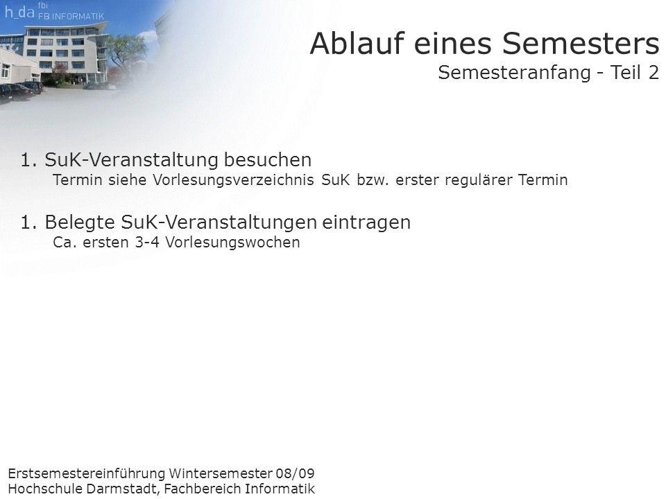 Erstsemestereinführung Wintersemester 08/09 Hochschule Darmstadt, Fachbereich Informatik Ablauf eines Semesters Semesteranfang - Teil 2 1.SuK-Veranstaltung besuchen Termin siehe Vorlesungsverzeichnis SuK bzw.