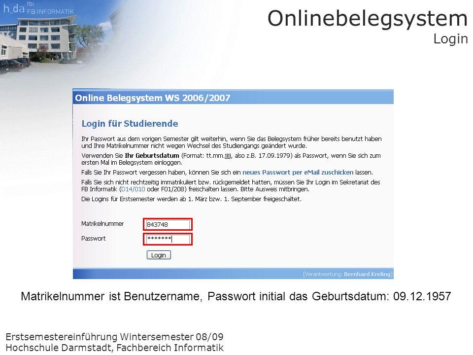 Erstsemestereinführung Wintersemester 08/09 Hochschule Darmstadt, Fachbereich Informatik Onlinebelegsystem Login Matrikelnummer ist Benutzername, Passwort initial das Geburtsdatum: 09.12.1957