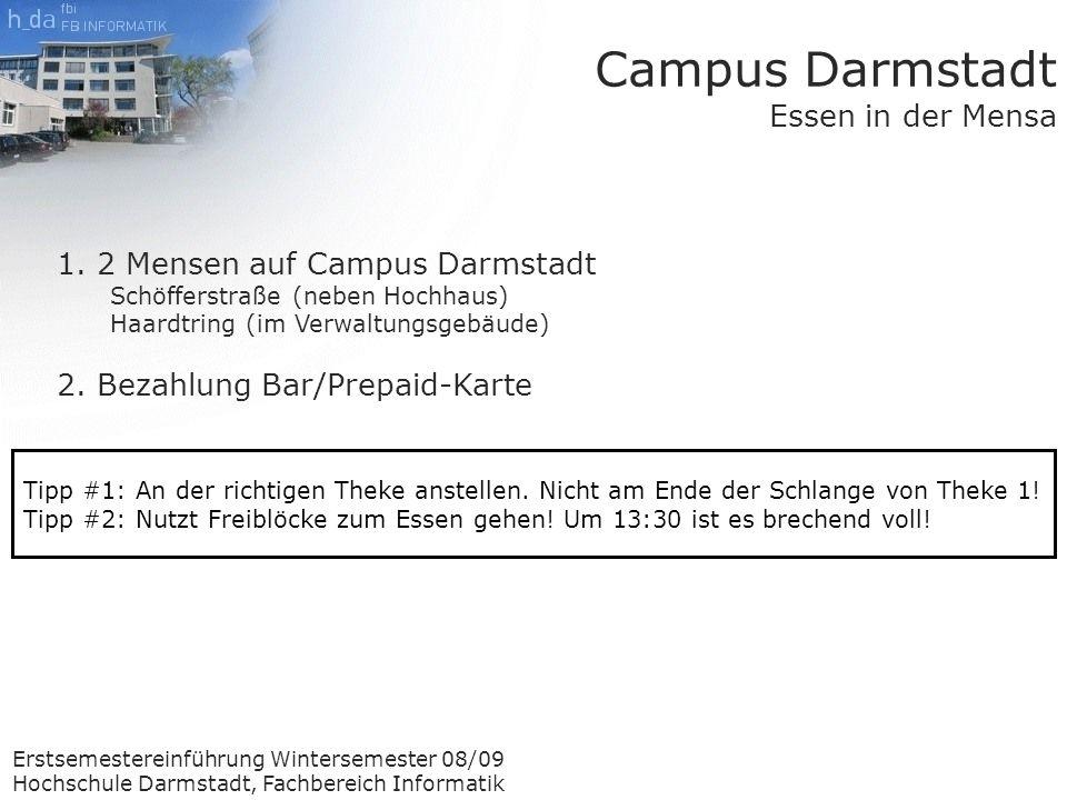 Erstsemestereinführung Wintersemester 08/09 Hochschule Darmstadt, Fachbereich Informatik Campus Darmstadt Essen in der Mensa 1.2 Mensen auf Campus Darmstadt Schöfferstraße (neben Hochhaus) Haardtring (im Verwaltungsgebäude) 2.Bezahlung Bar/Prepaid-Karte Tipp #1: An der richtigen Theke anstellen.