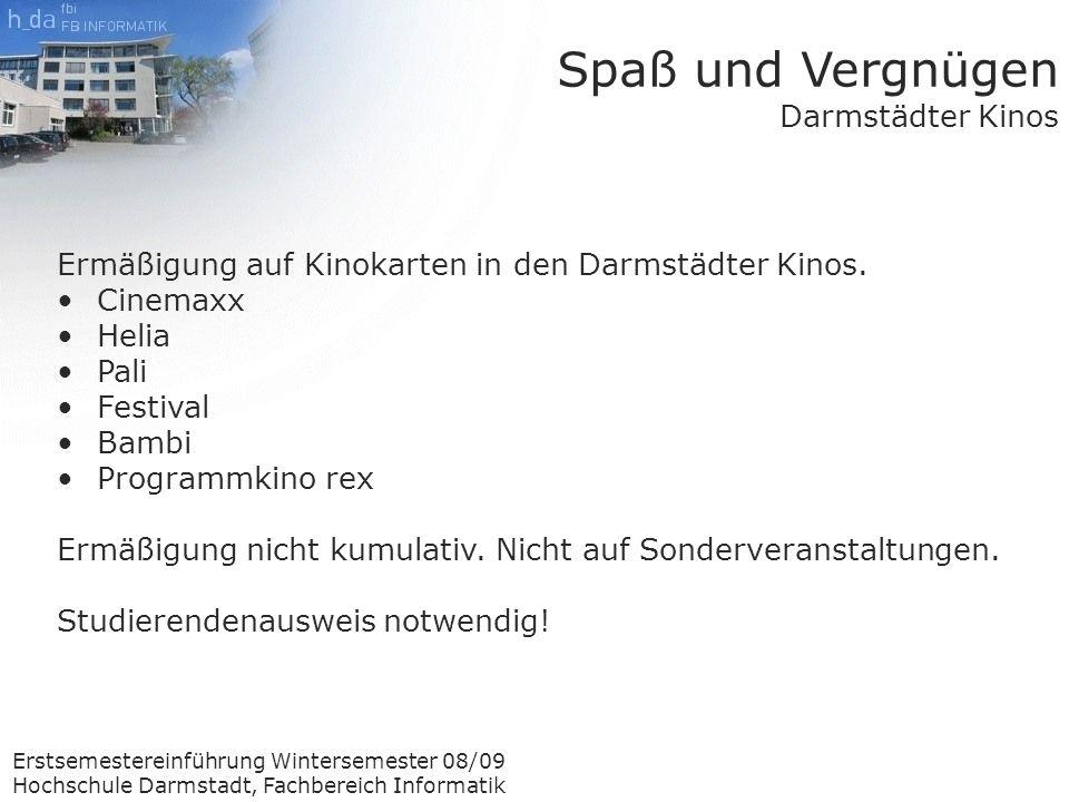 Erstsemestereinführung Wintersemester 08/09 Hochschule Darmstadt, Fachbereich Informatik Spaß und Vergnügen Darmstädter Kinos Ermäßigung auf Kinokarten in den Darmstädter Kinos.