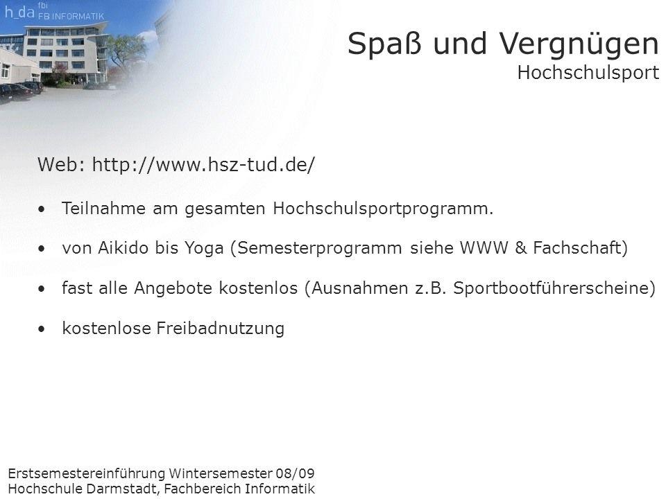 Erstsemestereinführung Wintersemester 08/09 Hochschule Darmstadt, Fachbereich Informatik Spaß und Vergnügen Hochschulsport Web: http://www.hsz-tud.de/ Teilnahme am gesamten Hochschulsportprogramm.