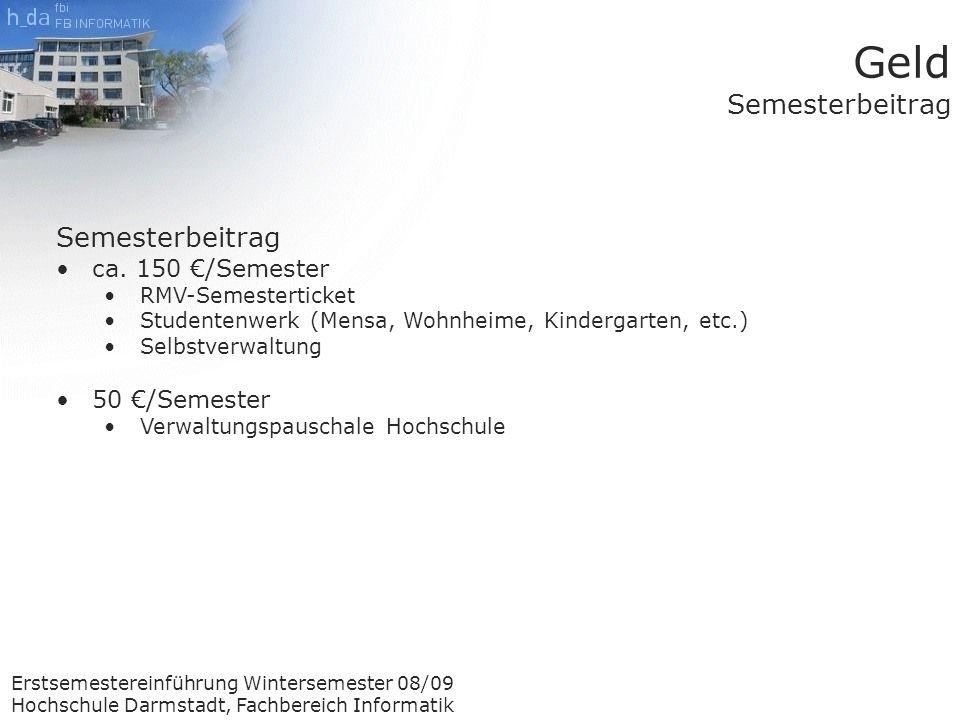 Erstsemestereinführung Wintersemester 08/09 Hochschule Darmstadt, Fachbereich Informatik Geld Semesterbeitrag Semesterbeitrag ca.