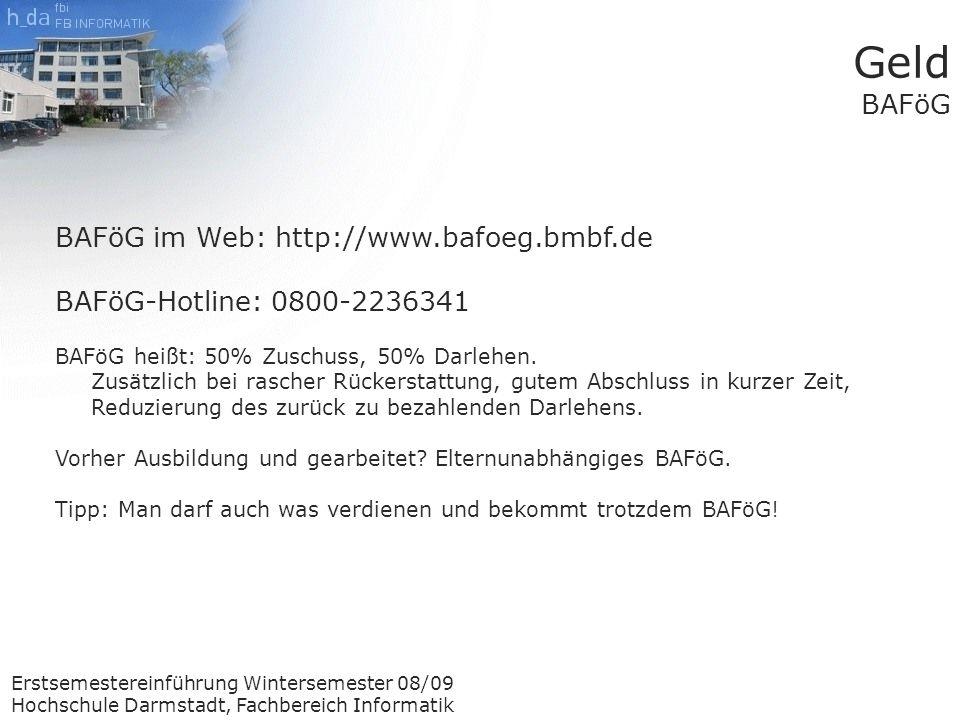 Erstsemestereinführung Wintersemester 08/09 Hochschule Darmstadt, Fachbereich Informatik Geld BAFöG BAFöG im Web: http://www.bafoeg.bmbf.de BAFöG-Hotline: 0800-2236341 BAFöG heißt: 50% Zuschuss, 50% Darlehen.