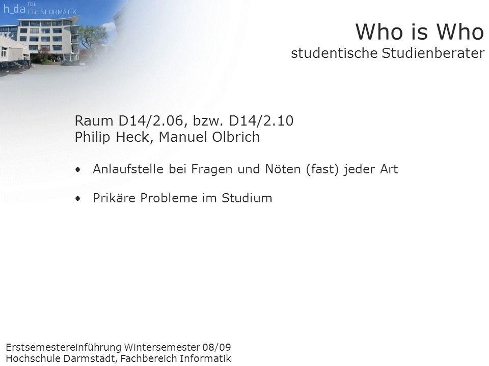 Erstsemestereinführung Wintersemester 08/09 Hochschule Darmstadt, Fachbereich Informatik Who is Who studentische Studienberater Raum D14/2.06, bzw.