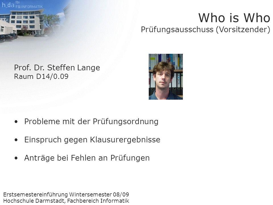 Erstsemestereinführung Wintersemester 08/09 Hochschule Darmstadt, Fachbereich Informatik Who is Who Prüfungsausschuss (Vorsitzender) Prof.
