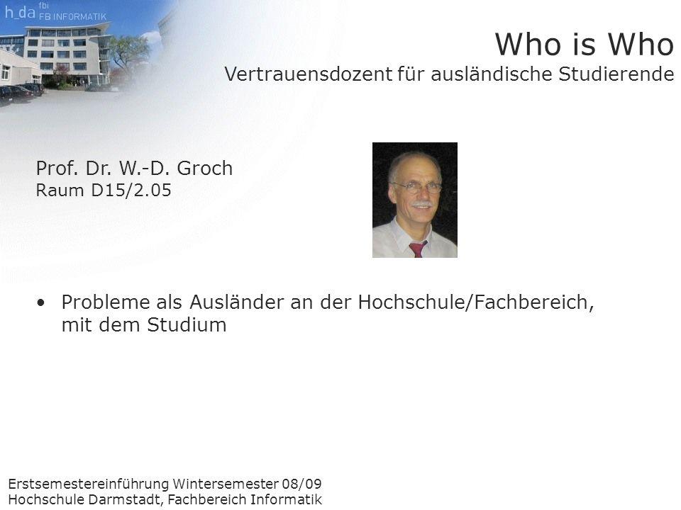 Erstsemestereinführung Wintersemester 08/09 Hochschule Darmstadt, Fachbereich Informatik Who is Who Vertrauensdozent für ausländische Studierende Prof.