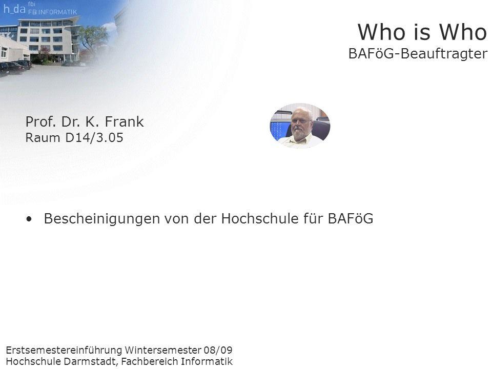 Erstsemestereinführung Wintersemester 08/09 Hochschule Darmstadt, Fachbereich Informatik Who is Who BAFöG-Beauftragter Prof.