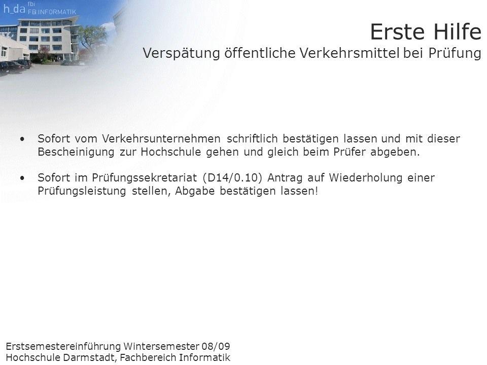 Erstsemestereinführung Wintersemester 08/09 Hochschule Darmstadt, Fachbereich Informatik Erste Hilfe Verspätung öffentliche Verkehrsmittel bei Prüfung Sofort vom Verkehrsunternehmen schriftlich bestätigen lassen und mit dieser Bescheinigung zur Hochschule gehen und gleich beim Prüfer abgeben.