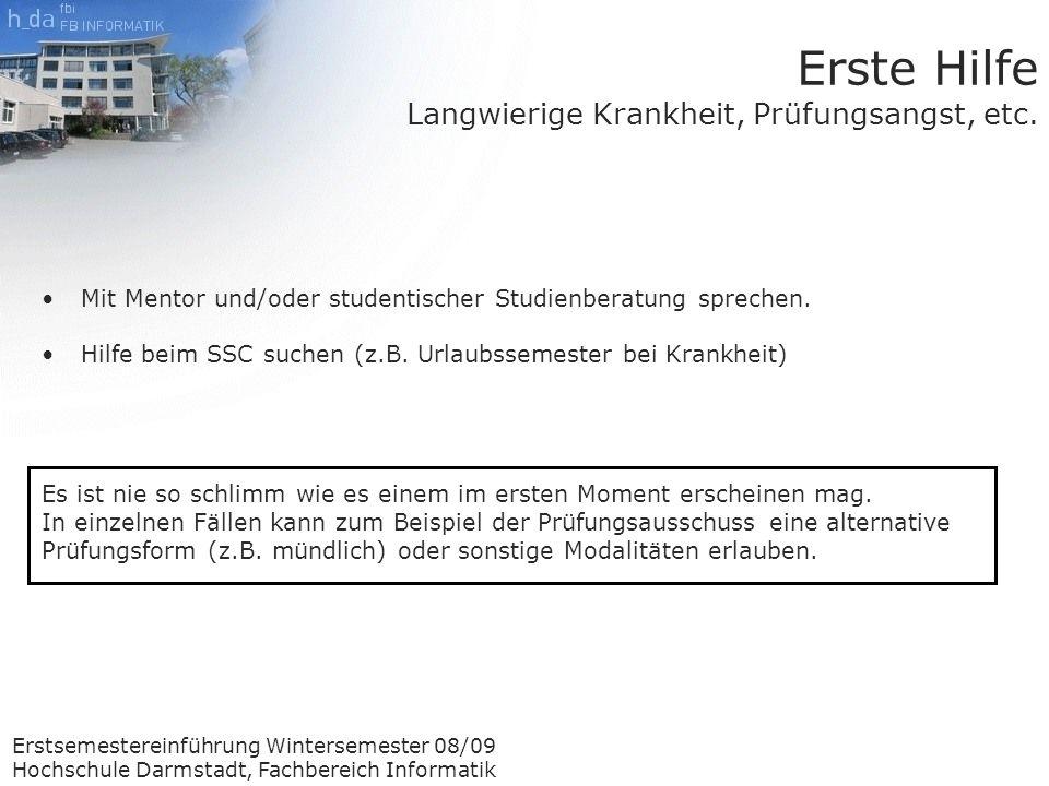 Erstsemestereinführung Wintersemester 08/09 Hochschule Darmstadt, Fachbereich Informatik Erste Hilfe Langwierige Krankheit, Prüfungsangst, etc.
