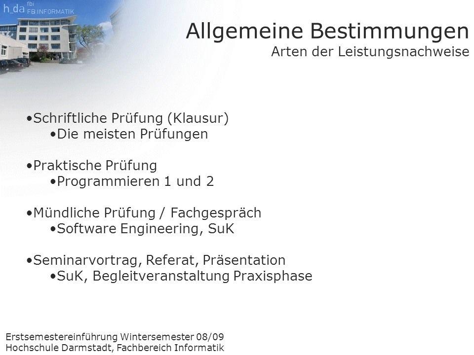 Erstsemestereinführung Wintersemester 08/09 Hochschule Darmstadt, Fachbereich Informatik Allgemeine Bestimmungen Arten der Benotung Folgende Noten sind für Leistungsnachweise möglich 1,0 1,3 1,7 2,0 2,3 2,7 3,0 3,3 3,7 4,0 5,0 Die Endnote (auf dem Zeugnis) ist Einstellig.