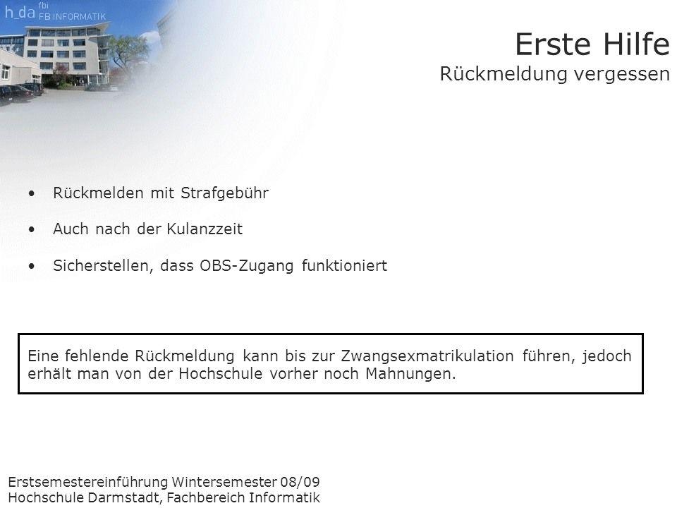 Erstsemestereinführung Wintersemester 08/09 Hochschule Darmstadt, Fachbereich Informatik Erste Hilfe Rückmeldung vergessen Rückmelden mit Strafgebühr Auch nach der Kulanzzeit Sicherstellen, dass OBS-Zugang funktioniert Eine fehlende Rückmeldung kann bis zur Zwangsexmatrikulation führen, jedoch erhält man von der Hochschule vorher noch Mahnungen.
