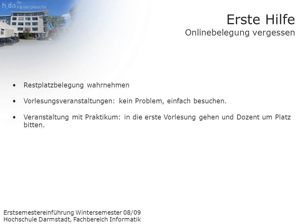 Erstsemestereinführung Wintersemester 08/09 Hochschule Darmstadt, Fachbereich Informatik Erste Hilfe Onlinebelegung vergessen Restplatzbelegung wahrnehmen Vorlesungsveranstaltungen: kein Problem, einfach besuchen.