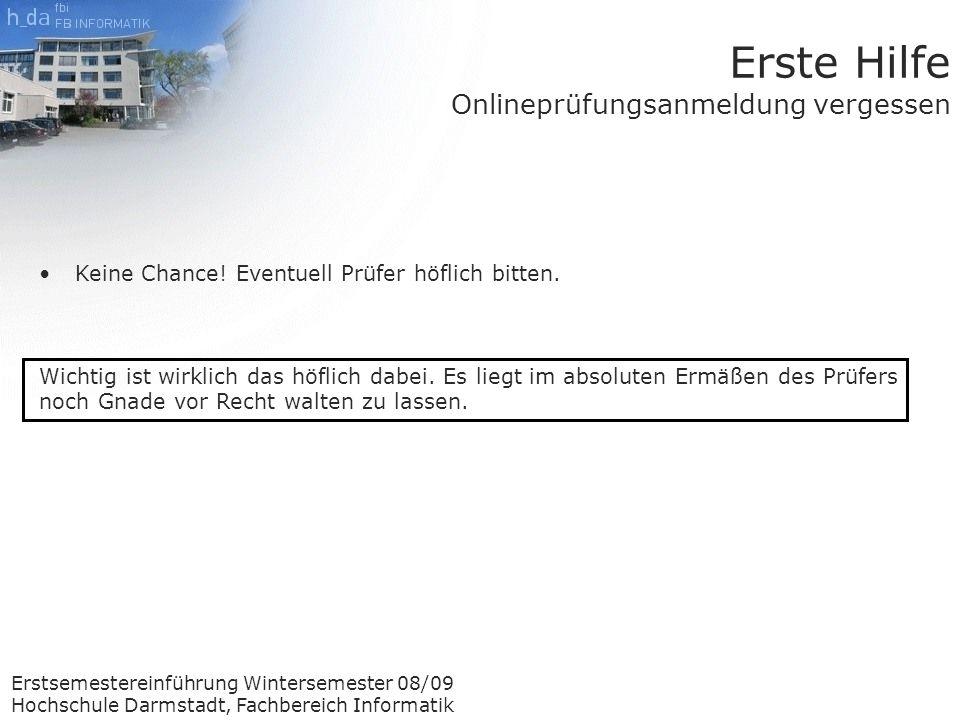 Erstsemestereinführung Wintersemester 08/09 Hochschule Darmstadt, Fachbereich Informatik Erste Hilfe Onlineprüfungsanmeldung vergessen Keine Chance.