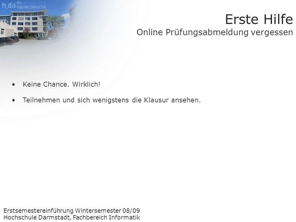 Erstsemestereinführung Wintersemester 08/09 Hochschule Darmstadt, Fachbereich Informatik Erste Hilfe Online Prüfungsabmeldung vergessen Keine Chance.