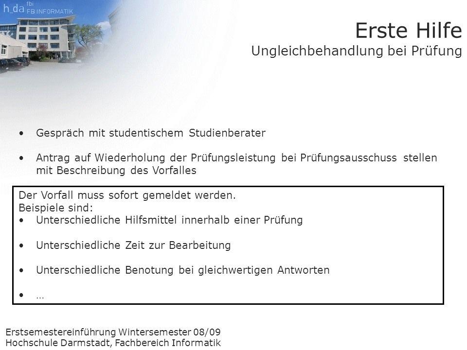 Erstsemestereinführung Wintersemester 08/09 Hochschule Darmstadt, Fachbereich Informatik Erste Hilfe Ungleichbehandlung bei Prüfung Gespräch mit studentischem Studienberater Antrag auf Wiederholung der Prüfungsleistung bei Prüfungsausschuss stellen mit Beschreibung des Vorfalles Der Vorfall muss sofort gemeldet werden.