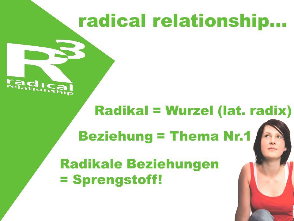 radical relationship… Radikal = Wurzel (lat. radix) Beziehung = Thema Nr.1 Radikale Beziehungen = Sprengstoff!