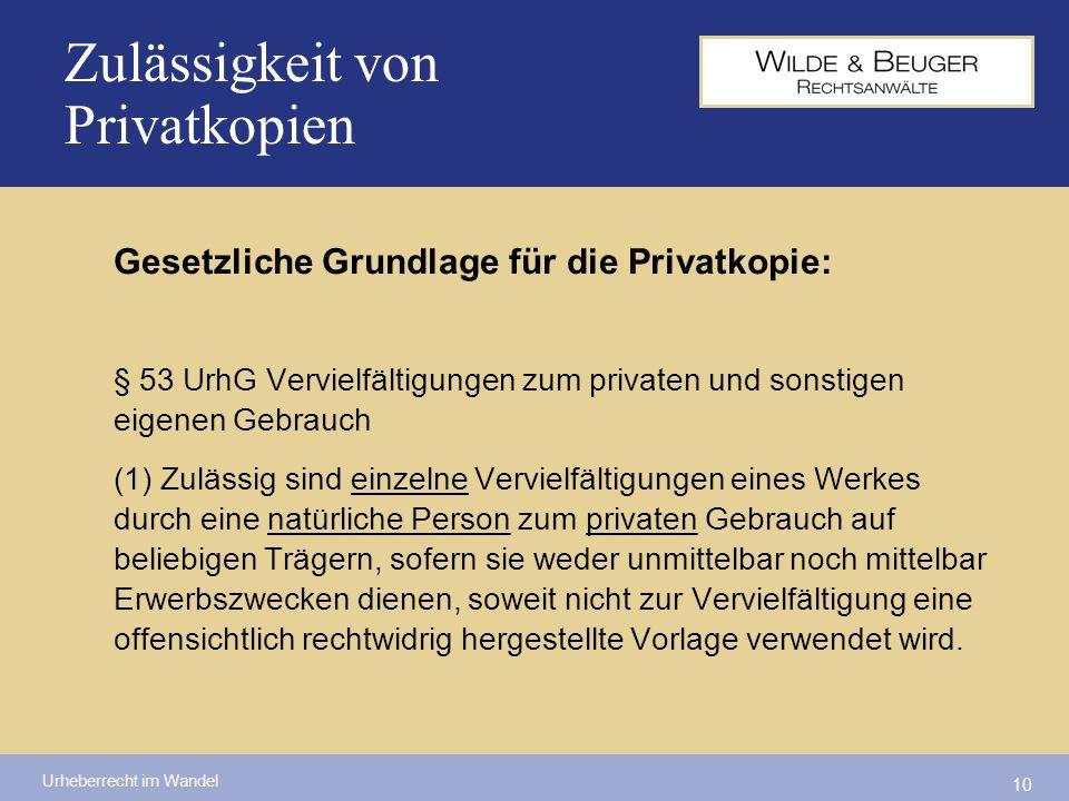 Urheberrecht im Wandel 10 Zulässigkeit von Privatkopien Gesetzliche Grundlage für die Privatkopie: § 53 UrhG Vervielfältigungen zum privaten und sonst