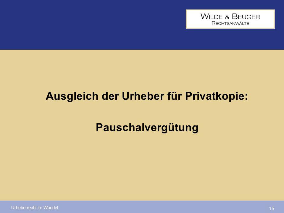 Urheberrecht im Wandel 15 Ausgleich der Urheber für Privatkopie: Pauschalvergütung